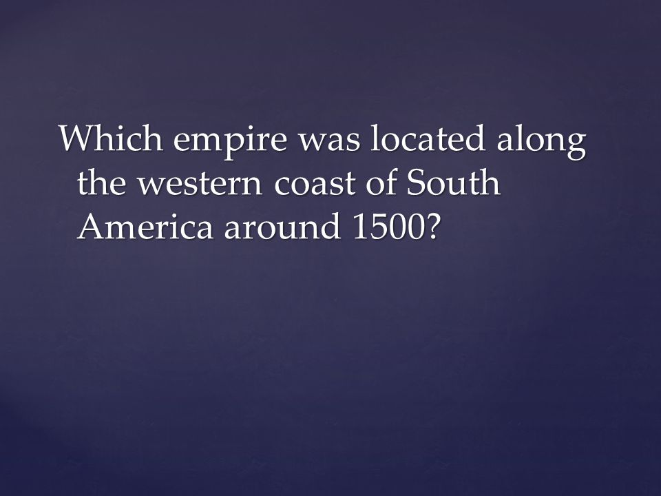 Which empire was located along the western coast of South America around 1500