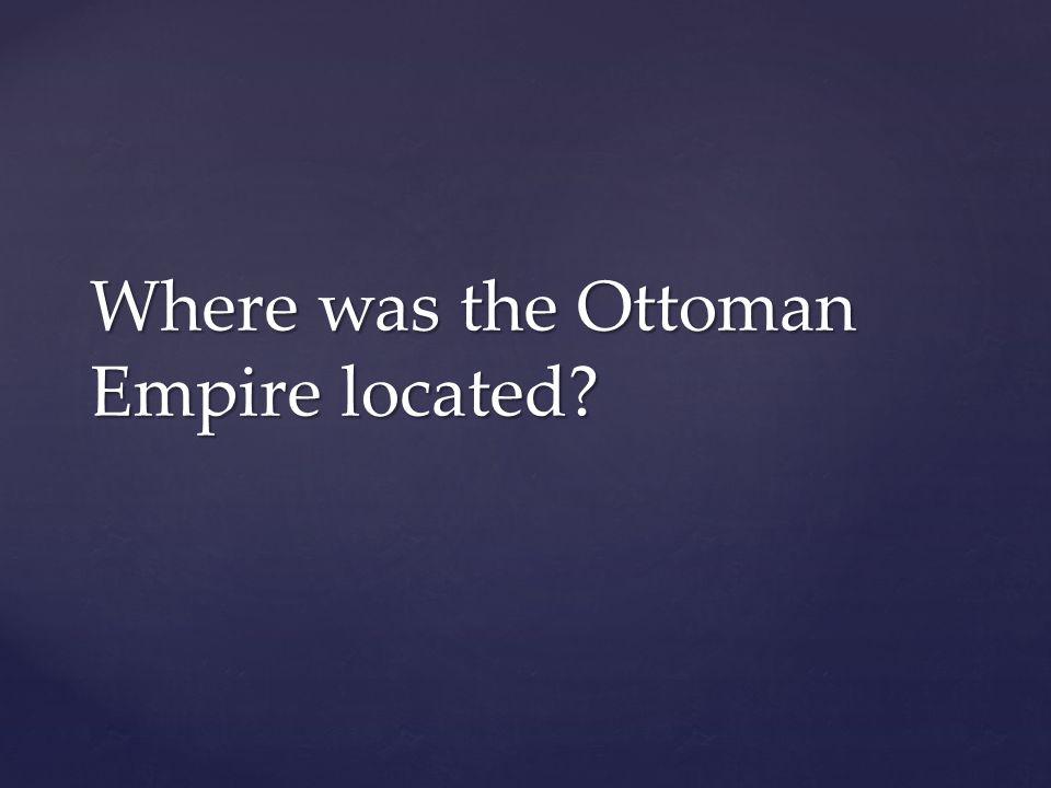 Where was the Ottoman Empire located