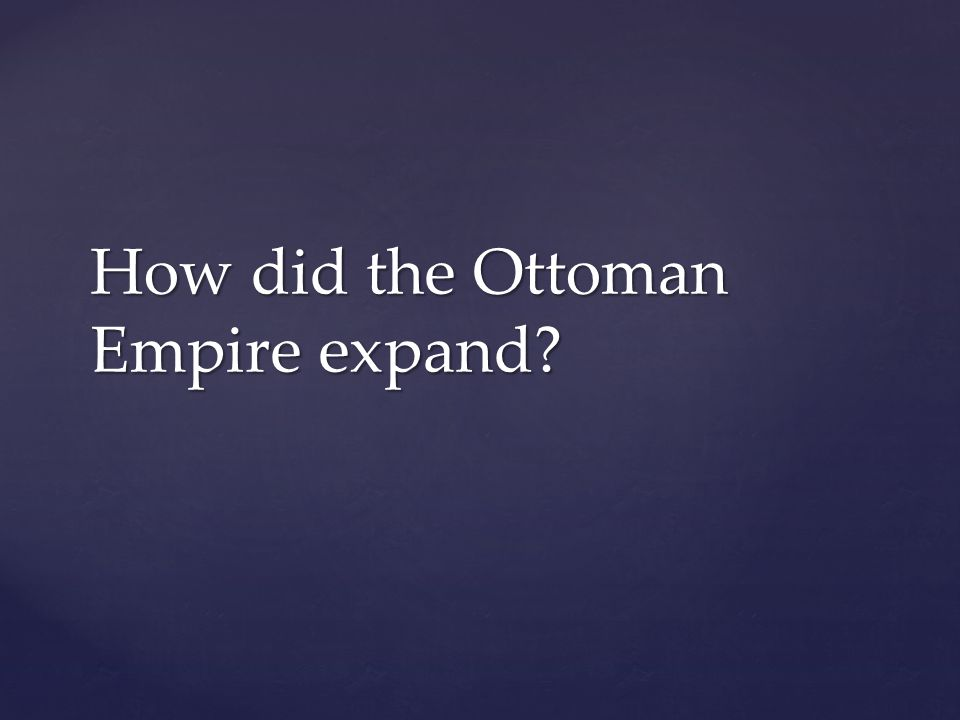 How did the Ottoman Empire expand