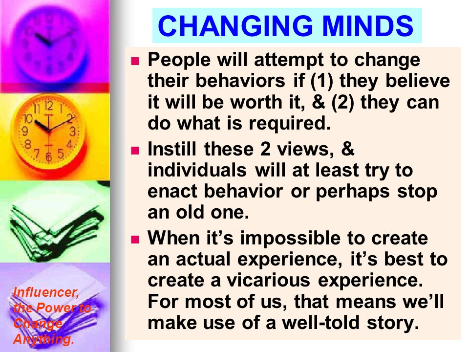 CHANGING MINDS People will attempt to change their behaviors if (1) they believe it will be worth it, & (2) they can do what is required.
