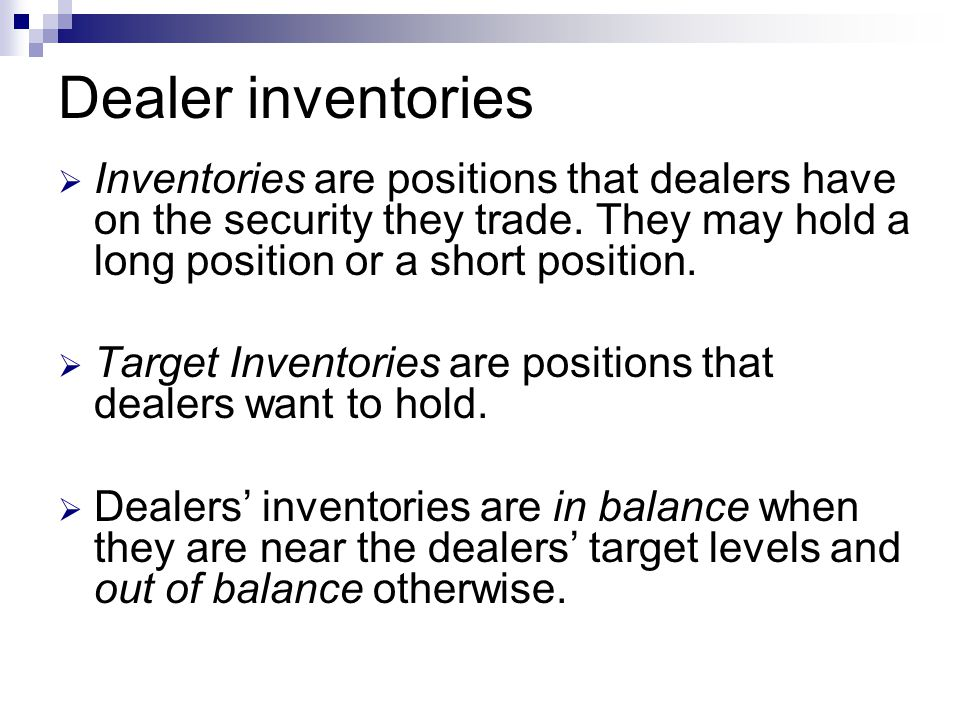 Dealer inventories Inventories are positions that dealers have on the security they trade. They may hold a long position or a short position.