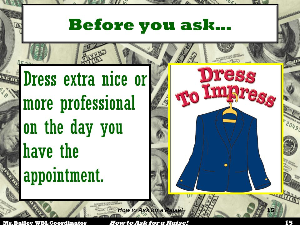 Before you ask… Dress extra nice or more professional on the day you have the appointment. Loyalty, teamwork, importance.