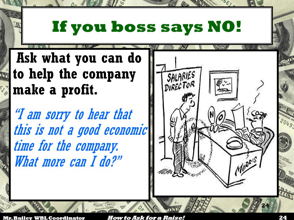 If you boss says NO! Ask what you can do to help the company make a profit.