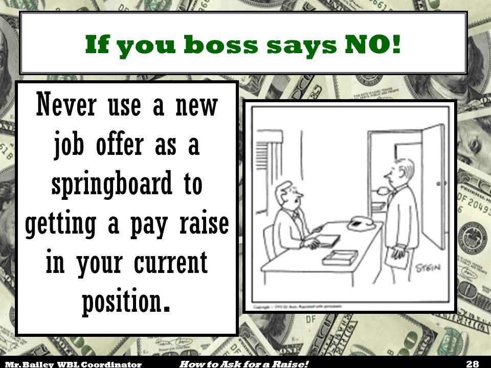 If you boss says NO! Never use a new job offer as a springboard to getting a pay raise in your current position.