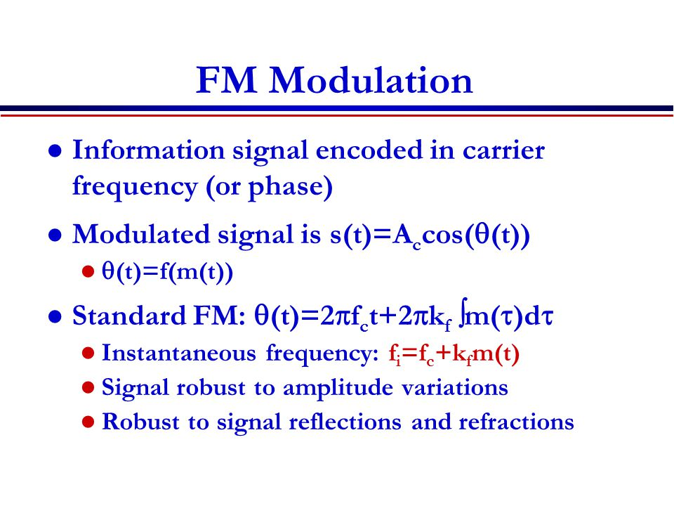FM Modulation Information signal encoded in carrier frequency (or phase) Modulated signal is s(t)=Accos(q(t))