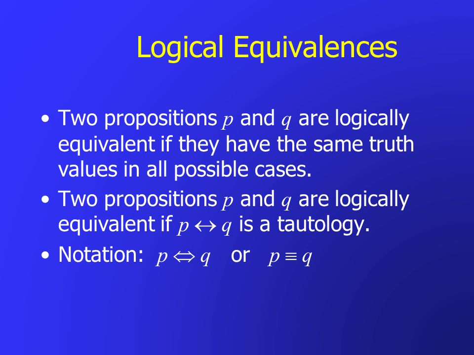 Logical Equivalences Two propositions p and q are logically equivalent if they have the same truth values in all possible cases.