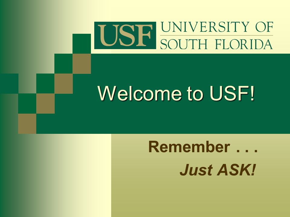 Welcome to USF! Remember . . . Just ASK!