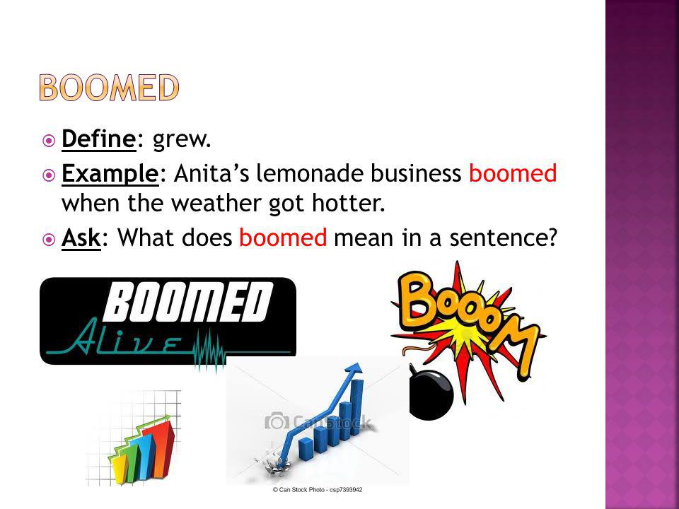 boomed Define: grew. Example: Anita's lemonade business boomed when the weather got hotter.