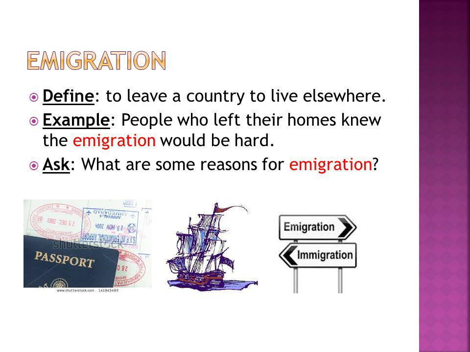 emigration Define: to leave a country to live elsewhere.