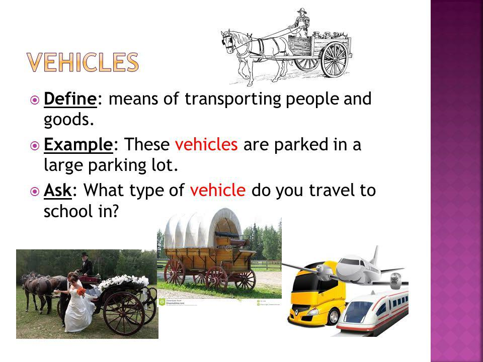 vehicles Define: means of transporting people and goods.