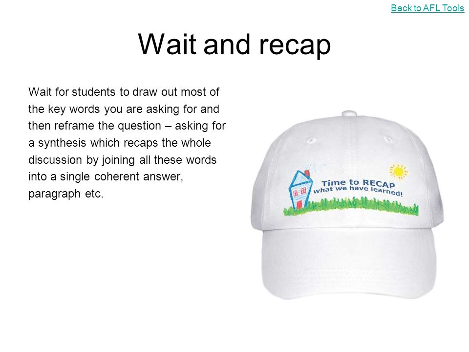 Wait and recap Wait for students to draw out most of