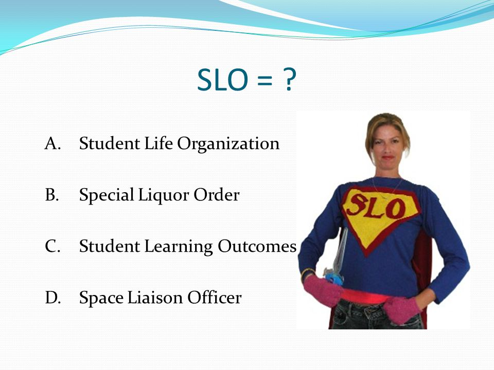 SLO = . A. Student Life Organization B. Special Liquor Order C.
