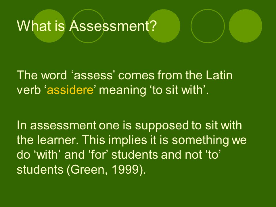 What is Assessment The word 'assess' comes from the Latin verb 'assidere' meaning 'to sit with'.
