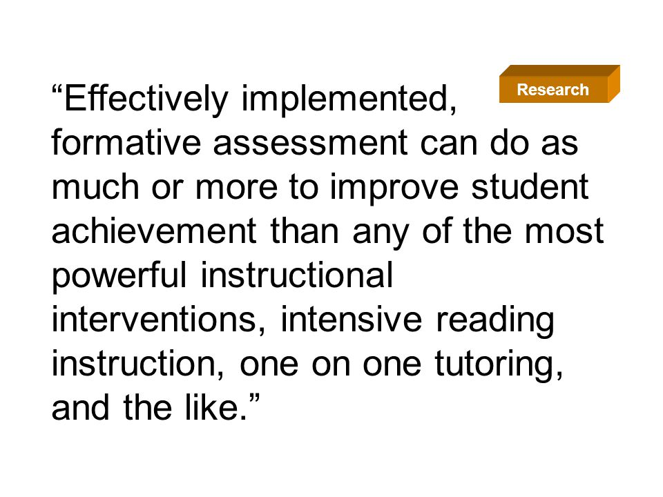 Effectively implemented, formative assessment can do as much or more to improve student achievement than any of the most powerful instructional interventions, intensive reading instruction, one on one tutoring, and the like.