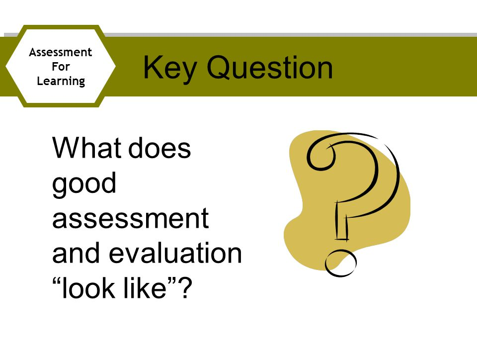 Key Question What does good assessment and evaluation look like