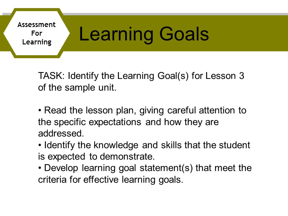 Learning Goals Assessment. For. Learning. TASK: Identify the Learning Goal(s) for Lesson 3 of the sample unit.