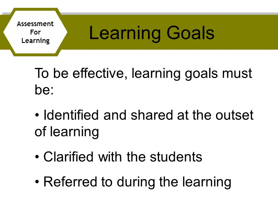 Learning Goals To be effective, learning goals must be: