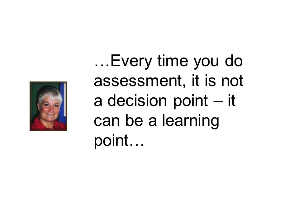 …Every time you do assessment, it is not a decision point – it can be a learning point…