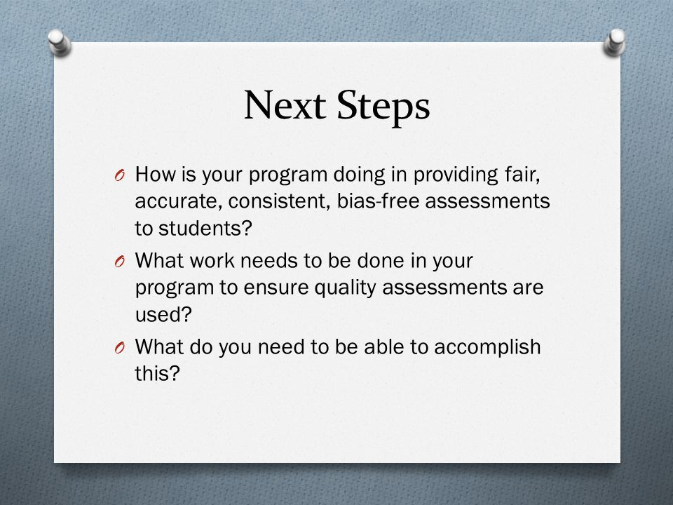 Next Steps How is your program doing in providing fair, accurate, consistent, bias-free assessments to students