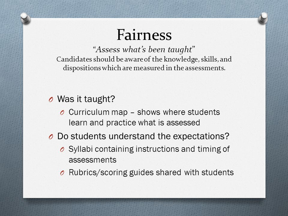 Fairness Assess what's been taught Candidates should be aware of the knowledge, skills, and dispositions which are measured in the assessments.