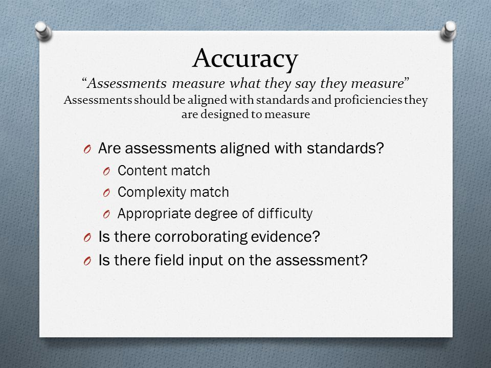 Accuracy Assessments measure what they say they measure Assessments should be aligned with standards and proficiencies they are designed to measure