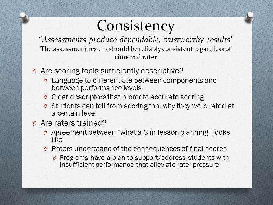 Consistency Assessments produce dependable, trustworthy results The assessment results should be reliably consistent regardless of time and rater