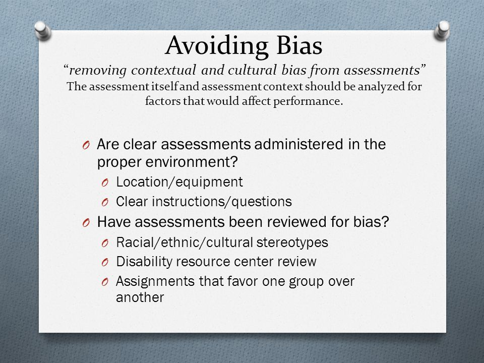 Avoiding Bias removing contextual and cultural bias from assessments The assessment itself and assessment context should be analyzed for factors that would affect performance.
