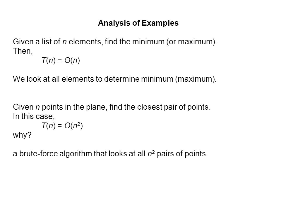 Analysis of ExamplesGiven a list of n elements, find the minimum (or maximum). Then, T(n) = O(n)