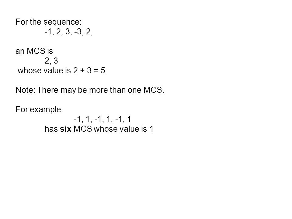 For the sequence: -1, 2, 3, -3, 2, an MCS is. 2, 3. whose value is 2 + 3 = 5. Note: There may be more than one MCS.