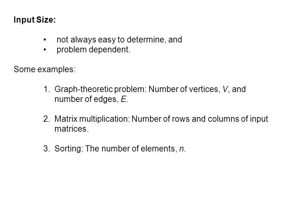 Input Size: not always easy to determine, and. problem dependent. Some examples: