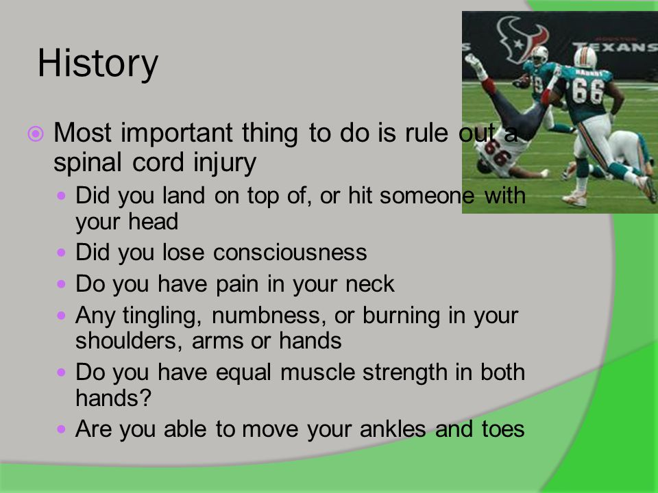 History Most important thing to do is rule out a spinal cord injury