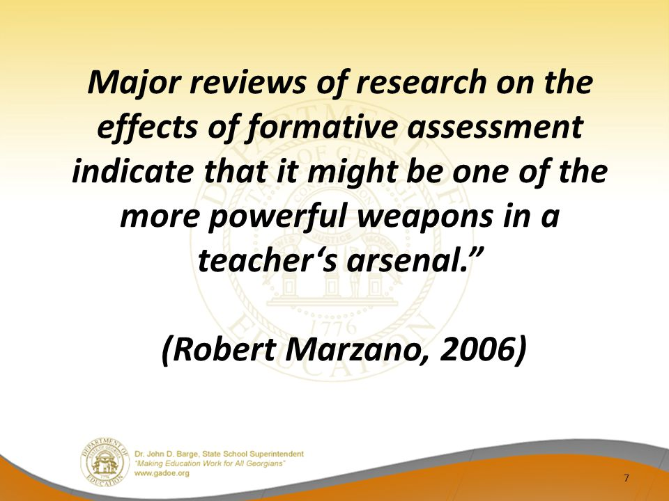 Major reviews of research on the effects of formative assessment indicate that it might be one of the more powerful weapons in a teacher's arsenal. (Robert Marzano, 2006)