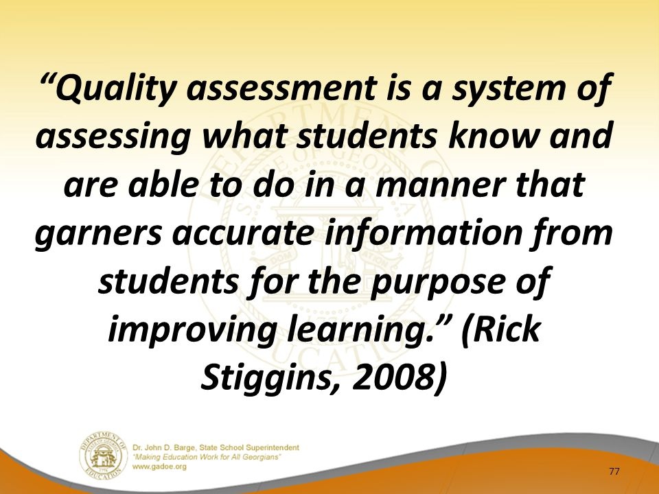 Quality assessment is a system of assessing what students know and are able to do in a manner that garners accurate information from students for the purpose of improving learning. (Rick Stiggins, 2008)
