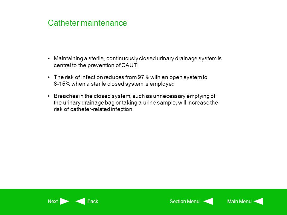 Catheter maintenance Maintaining a sterile, continuously closed urinary drainage system is central to the prevention of CAUTI.