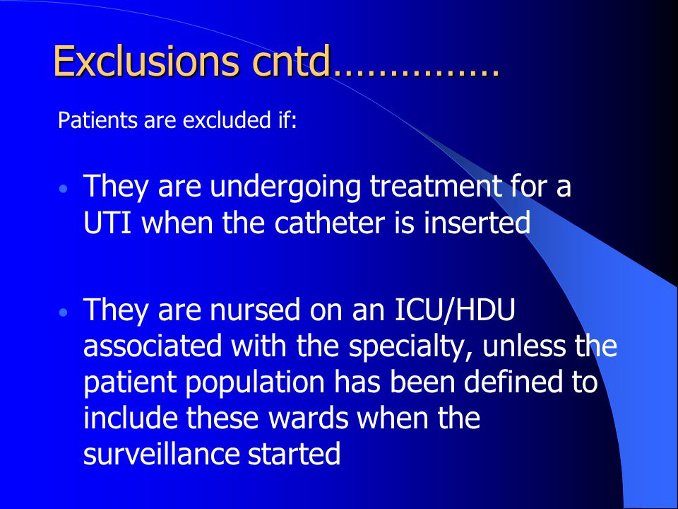 Exclusions cntd…………… Patients are excluded if: They are undergoing treatment for a UTI when the catheter is inserted.