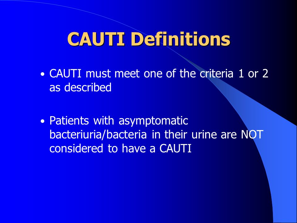 CAUTI Definitions CAUTI must meet one of the criteria 1 or 2 as described.