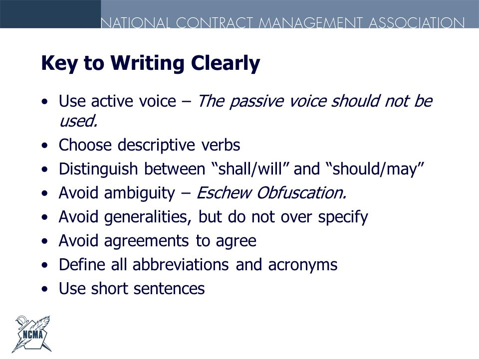 Key to Writing Clearly Use active voice – The passive voice should not be used. Choose descriptive verbs.