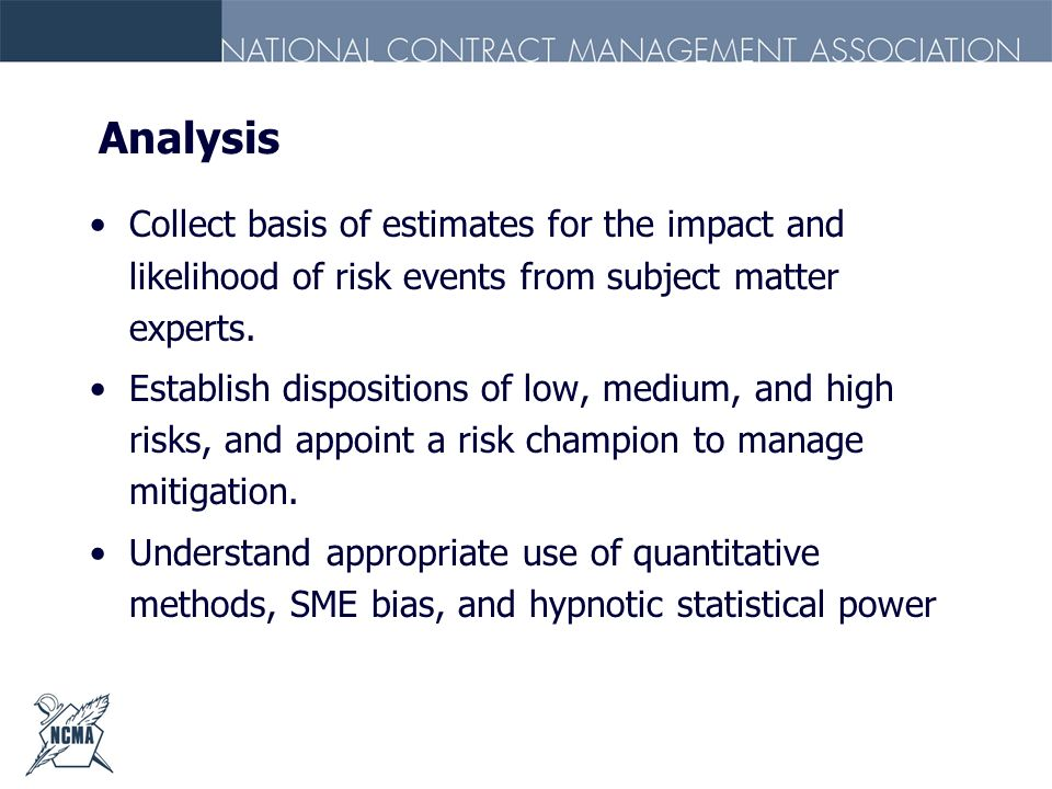 Analysis Collect basis of estimates for the impact and likelihood of risk events from subject matter experts.