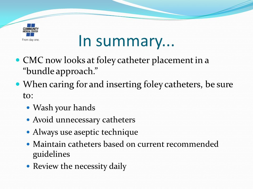 In summary... CMC now looks at foley catheter placement in a bundle approach. When caring for and inserting foley catheters, be sure to:
