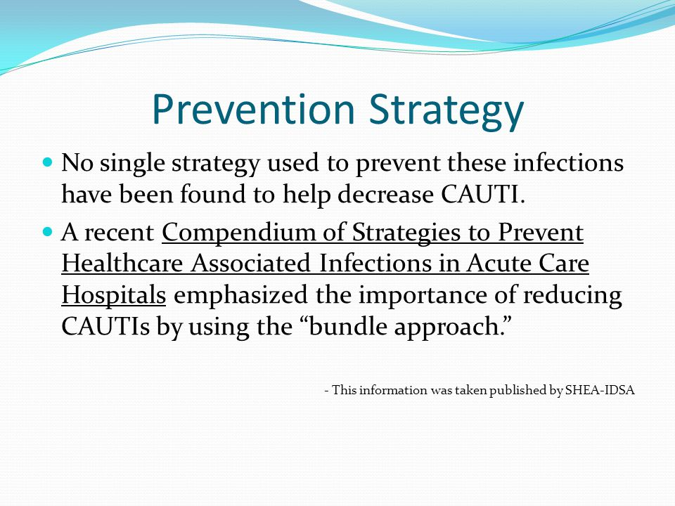 Prevention Strategy No single strategy used to prevent these infections have been found to help decrease CAUTI.