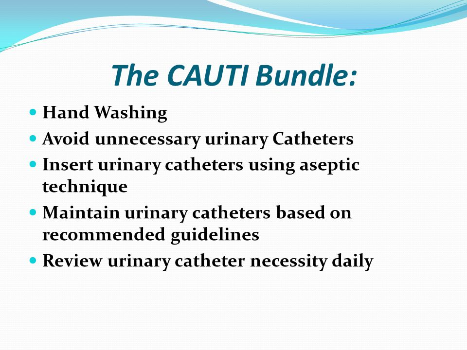 The CAUTI Bundle: Hand Washing Avoid unnecessary urinary Catheters