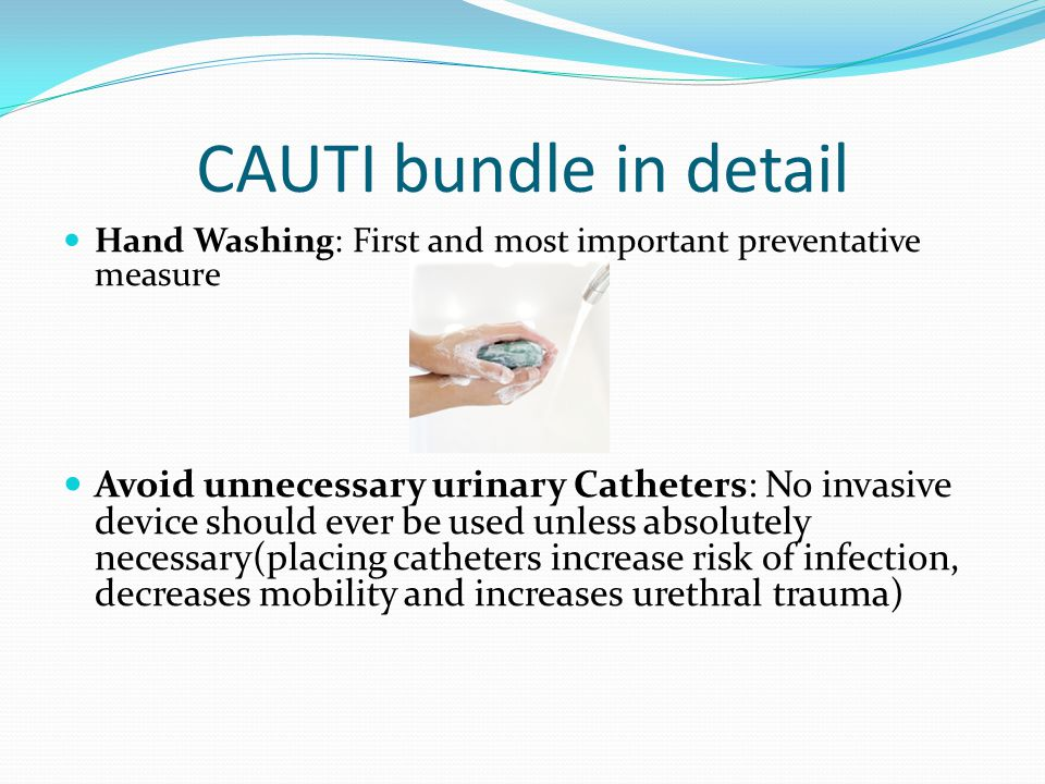 CAUTI bundle in detail Hand Washing: First and most important preventative measure.