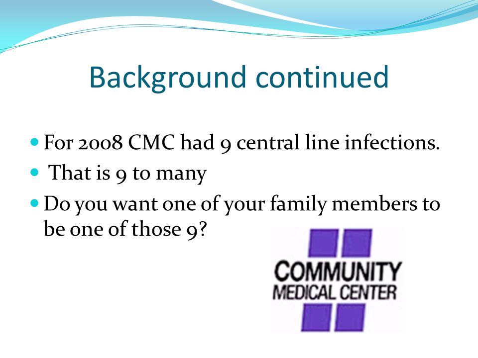 Background continued For 2008 CMC had 9 central line infections.