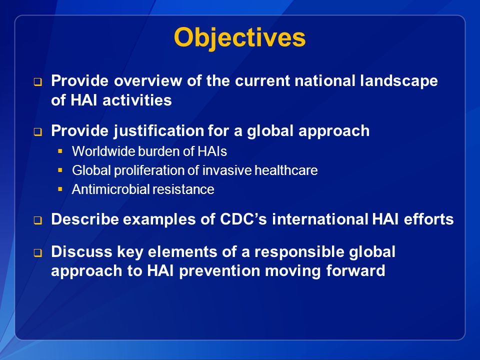 Objectives Provide overview of the current national landscape of HAI activities. Provide justification for a global approach.