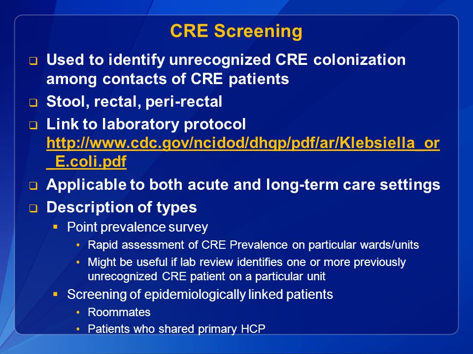 CRE Screening Used to identify unrecognized CRE colonization among contacts of CRE patients. Stool, rectal, peri-rectal.