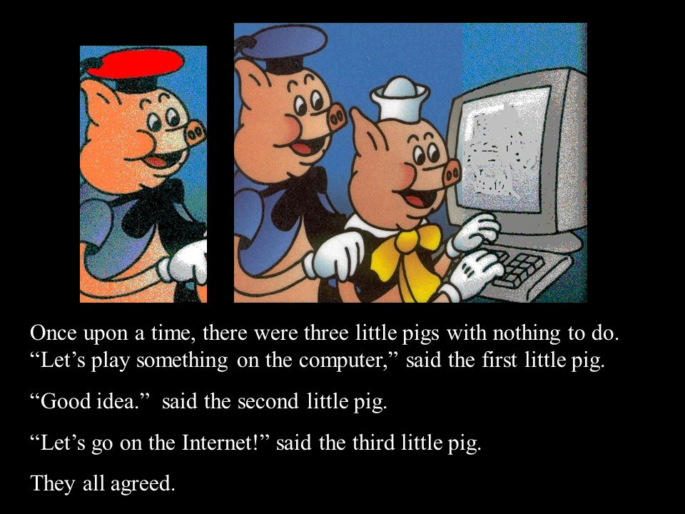 Once upon a time, there were three little pigs with nothing to do