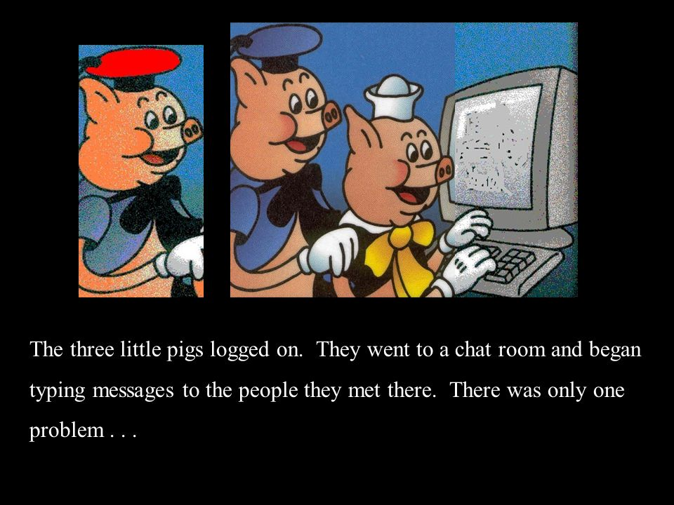 The three little pigs logged on. They went to a chat room and began