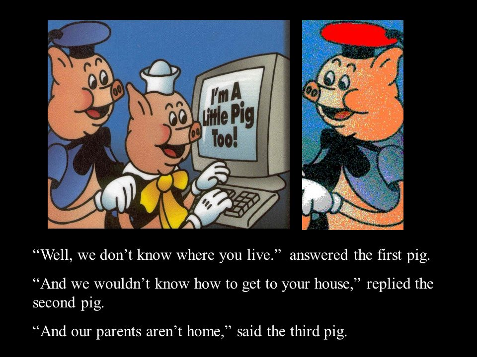 Well, we don't know where you live. answered the first pig.