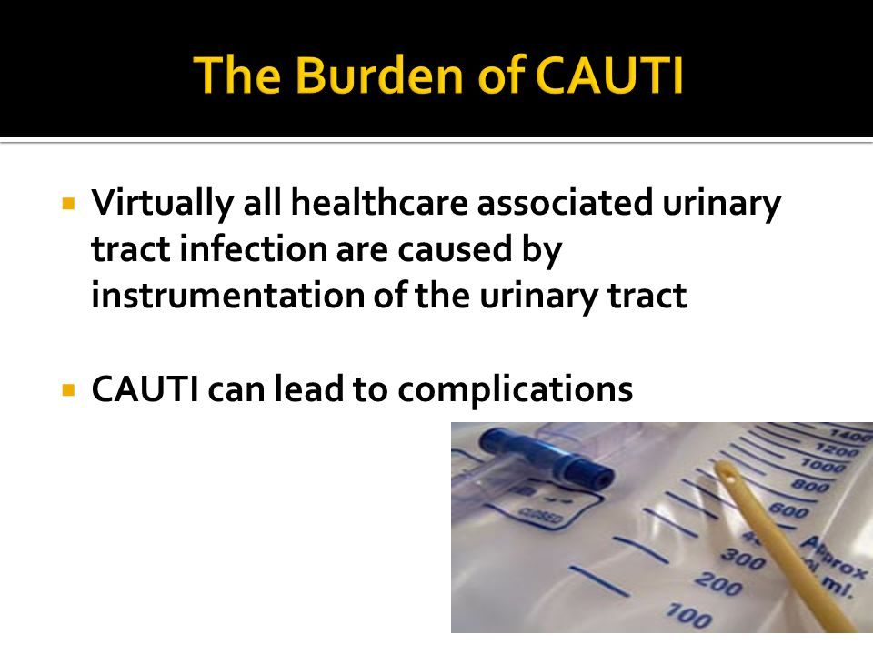 The Burden of CAUTI Virtually all healthcare associated urinary tract infection are caused by instrumentation of the urinary tract.