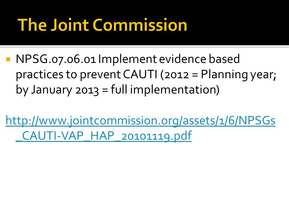 The Joint Commission NPSG Implement evidence based practices to prevent CAUTI (2012 = Planning year; by January 2013 = full implementation)